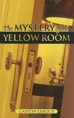 The Mystery of the Yellow Room : Extraordinary Adventures of Joseph Rouletabille, Reporter - Gaston Leroux