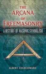 The Arcana of Freemasonry : A History of Masonic Symbolism - Albert Churchward