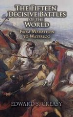 The Fifteen Decisive Battles of the World : From Marathon to Waterloo - Sir Edward S. Creasy