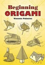 Beginning Origami : An Amazing Collection of Folded Paper Animals - Vicente Palacios
