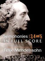 Felix Mendelssohn : Symphonies 3, 4 and 5 in Full Score - Felix Mendelssohn