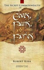 The Secret Commonwealth of Elves, Fauns and Fairies : A Study in Folk-Lore and Psychical Research - Robert Rev. Kirk