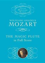 Wolfgang Amadeus Mozart : The Magic Flute in Full Score - Wolfgang Amadeus Mozart