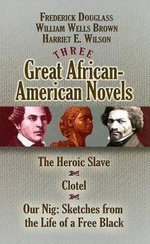 Three Great African-American Novels : The Heroic Slave/Clotel/Our Nig - Frederick Douglass