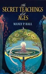 The Secret Teachings of All Ages: An Encyclopedic Outline of Masonic, Hermetic, Qabbalistic and Rosicrucian Symbolical Philosophy :  An Encyclopedic Outline of Masonic, Hermetic, Qabbalistic and Rosicrucian Symbolical Philosophy - Manly P. Hall