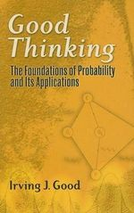 Good Thinking: The Foundations of Probability and Its Applications :  The Foundations of Probability and Its Applications - Irving John Good