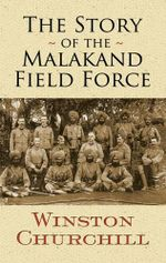 The Story of the Malakand Field Force : Dover Military History, Weapons, Armor - Sir Winston S. Churchill
