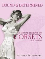 Bound and Determined : A Visual History of Corsets, 1850-1950 - Kristina Seleshanko