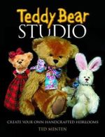 Teddy Bear Studio : Create Your Own Handcrafted Heirlooms - Ted Menten