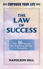 The Law of Success : The 16 Secrets for Achieving Wealth & Prosperity - Napoleon Hill