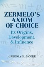 Zermelo's Axiom of Choice : Its Origins, Development, and Influence - Gregory H. Moore