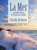 Claude Debussy : La Mer and Other Works for Piano Four Hands - Claude Debussy