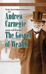 The Autobiography of Andrew Carnegie and His Essay : The Gospel of Wealth - Andrew Carnegie