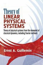 Theory of Linear Physical Systems : Theory of Physical Systems from the Viewpoint of Classical Dynamics, Including Fourier Methods - Ernst S. Guillemin