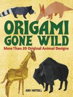 Origami Gone Wild : More Than 20 Original Animal Designs - John Montroll