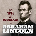 The Wit and Wisdom of Abraham Lincoln : Classic Wisdom for Improving Mind, Manners, and Mo... - Abraham Lincoln