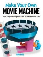 Make Your Own Movie Machine : Build a Paper Zoetrope and Learn to Make Animation Cells - Rob Ives