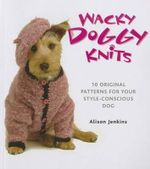 Wacky Doggy Knits : 10 Original Patterns for Your Style-Conscious Dog - Alison Jenkins