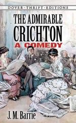 The Admirable Crichton : A Comedy - Sir J. M. Barrie