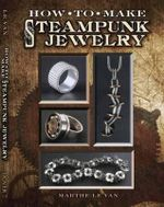 Nuts & Bolts : Industrial Jewelry in the Steampunk Style - Marthe Le Van
