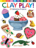 Clay Play! : 24 Whimsical Projects - Terry Taylor