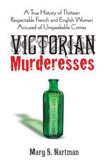 Victorian Murderesses : A True History of Thirteen Respectable French and English Women Accused of Unspeakable Crimes - Mary S. Hartman