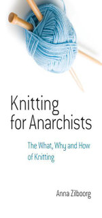 Knitting for Anarchists : The What, Why and How of Knitting - Anna Zilboorg