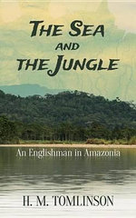 The Sea and the Jungle : An Englishman in Amazonia - H. M. Tomlinson