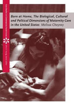 Born at Home : Cultural and Political Dimensions of Maternity Care in the United States - Melissa Cheyney