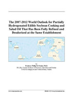 The 2007-2012 World Outlook for Partially Hydrogenated Edible Soybean Cooking and Salad Oil That Has Been Fully Refined and Deodorized at the Same Est - Inc. ICON Group International