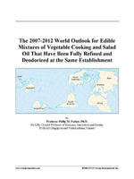 The 2007-2012 World Outlook for Edible Mixtures of Vegetable Cooking and Salad Oil That Have Been Fully Refined and Deodorized at the Same Establishme - Inc. ICON Group International
