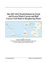 The 2007-2012 World Outlook for Fresh and Frozen Whole Carcass and Half Carcass Veal Made in Slaughtering Plants - Inc. ICON Group International