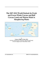 The 2007-2012 World Outlook for Fresh and Frozen Whole Carcass and Half Carcass Lamb and Mutton Made in Slaughtering Plants - Inc. ICON Group International