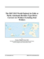The 2007-2012 World Outlook for Fully or Partly Automatic Rectifier-Type Direct Current Arc Welders Excluding Stud Welders - Inc. ICON Group International