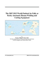 The 2007-2012 World Outlook for Fully or Partly Automatic Plasma Welding and Cutting Equipment - Inc. ICON Group International