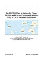 The 2007-2012 World Outlook for Plasma Welding and Cutting Equipment Excluding Fully or Partly Automatic Equipment - Inc. ICON Group International