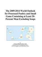 The 2009-2014 World Outlook for Processed Poultry and Small Game Containing at Least 20-Percent Meat Excluding Soups - Inc. ICON Group International