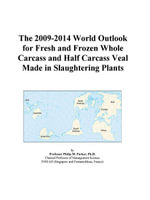 The 2009-2014 World Outlook for Fresh and Frozen Whole Carcass and Half Carcass Veal Made in Slaughtering Plants - Inc. ICON Group International