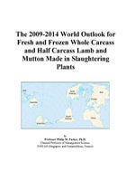 The 2009-2014 World Outlook for Fresh and Frozen Whole Carcass and Half Carcass Lamb and Mutton Made in Slaughtering Plants - Inc. ICON Group International