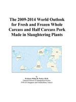 The 2009-2014 World Outlook for Fresh and Frozen Whole Carcass and Half Carcass Pork Made in Slaughtering Plants - Inc. ICON Group International