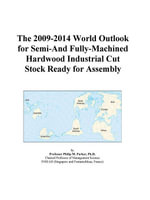 The 2009-2014 World Outlook for Semi-And Fully-Machined Hardwood Industrial Cut Stock Ready for Assembly - Inc. ICON Group International