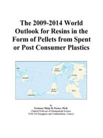 The 2009-2014 World Outlook for Resins in the Form of Pellets from Spent or Post Consumer Plastics - Inc. ICON Group International