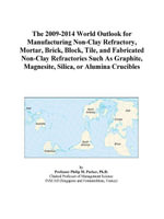 The 2009-2014 World Outlook for Manufacturing Non-Clay Refractory, Mortar, Brick, Block, Tile, and Fabricated Non-Clay Refractories Such As Graphite - Inc. ICON Group International