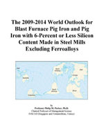 The 2009-2014 World Outlook for Blast Furnace Pig Iron and Pig Iron with 6-Percent or Less Silicon Content Made in Steel Mills Excluding Ferroalloys - Inc. ICON Group International