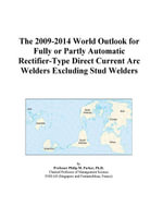 The 2009-2014 World Outlook for Fully or Partly Automatic Rectifier-Type Direct Current Arc Welders Excluding Stud Welders - Inc. ICON Group International