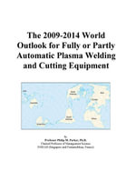 The 2009-2014 World Outlook for Fully or Partly Automatic Plasma Welding and Cutting Equipment - Inc. ICON Group International