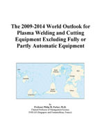 The 2009-2014 World Outlook for Plasma Welding and Cutting Equipment Excluding Fully or Partly Automatic Equipment - Inc. ICON Group International