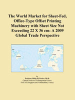 The World Market for Sheet-Fed, Office-Type Offset Printing Machinery with Sheet Size Not Exceeding 22 X 36 cm : A 2009 Global Trade Perspective - Inc. ICON Group International