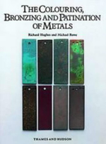 The Colouring, Bronzing and Patination of Metals : A Manual for Fine Metalworkers, Sculptors and Designers - Richard Hughes