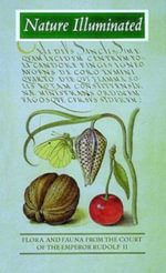 Nature Illuminated : Flora and Fauna from the Court of the Emperor Rudolf II - Lee Hendrix